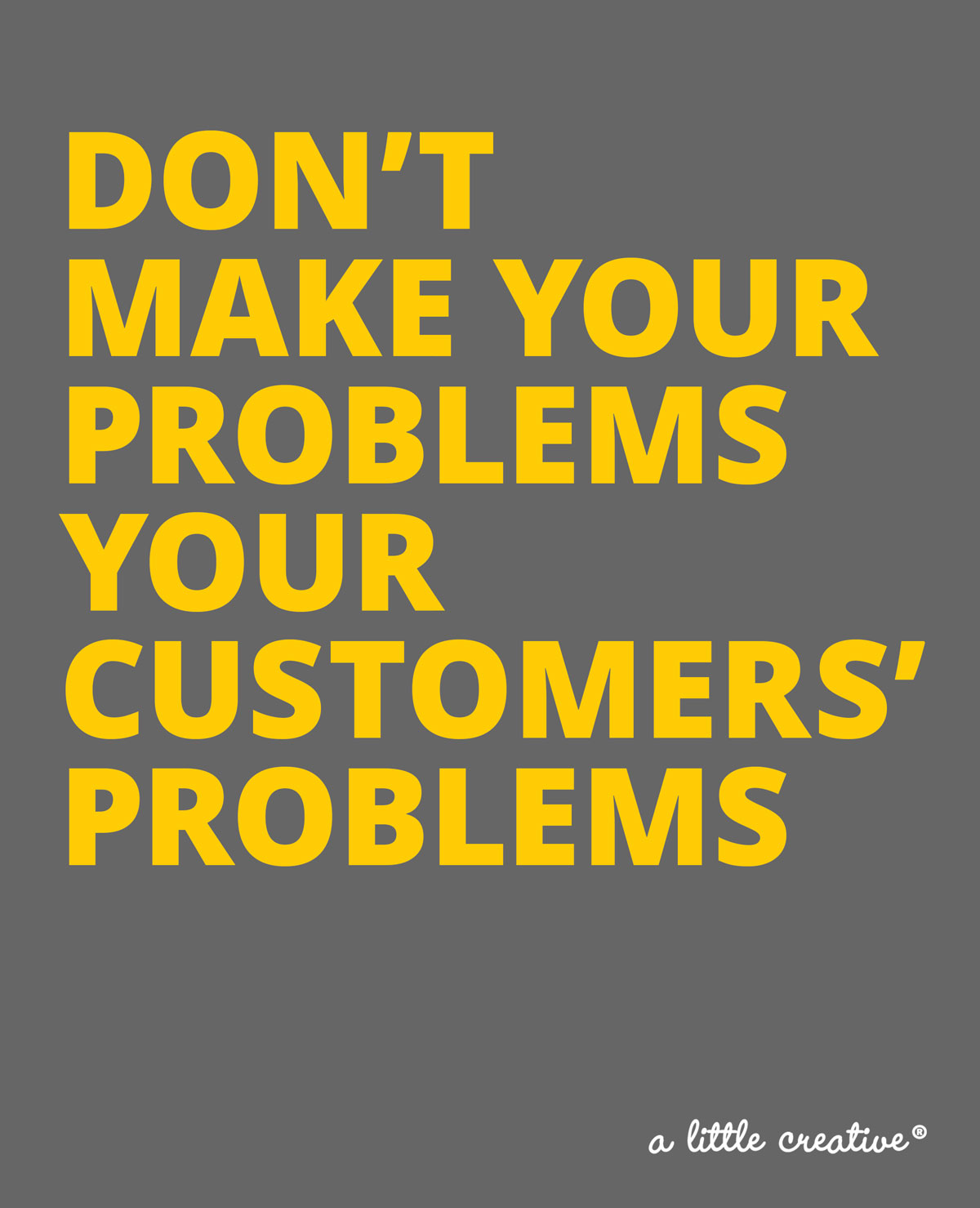 don't make your problems your customers' problems // a little creative