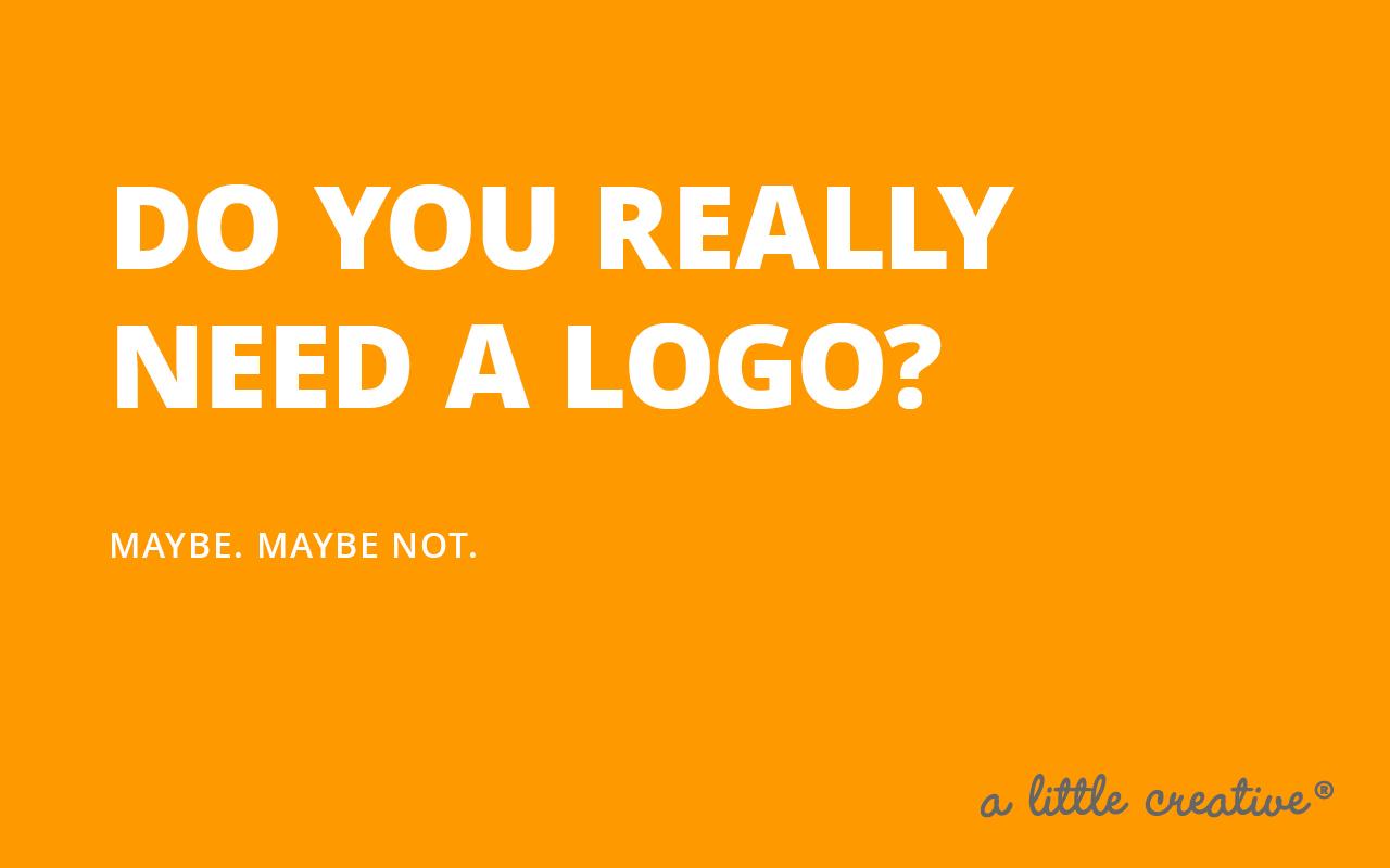 do you really need a logo? // a little creative